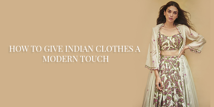 HOW TO GIVE INDIAN CLOTHES A MODERN TOUCH