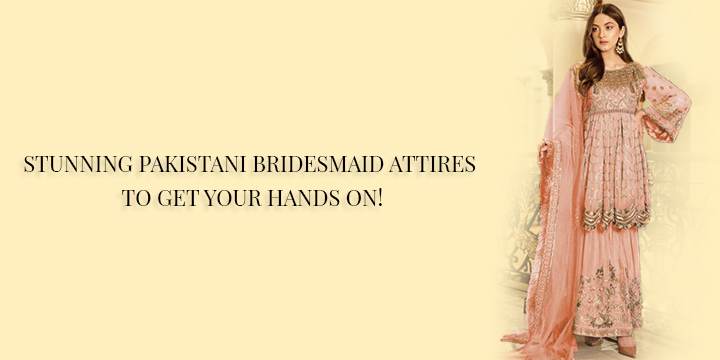 STUNNING PAKISTANI BRIDESMAID ATTIRES TO GET YOUR HANDS ON!