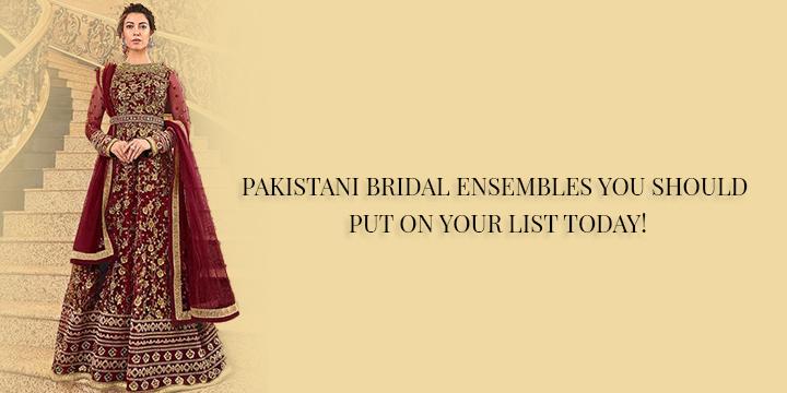 PAKISTANI BRIDAL ENSEMBLES YOU SHOULD PUT ON YOUR LIST TODAY!