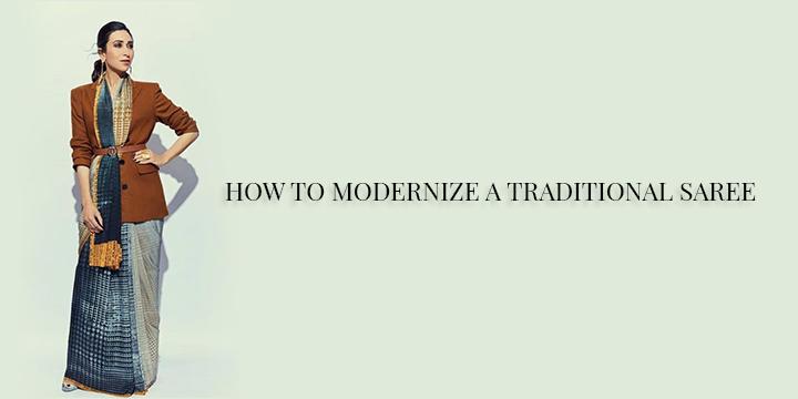 HOW TO MODERNIZE A TRADITIONAL SAREE