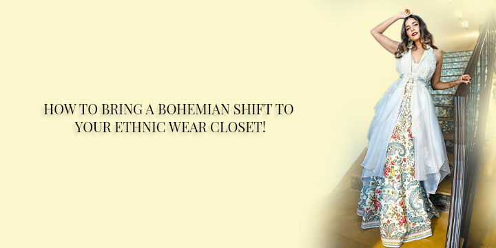 HOW TO BRING A BOHEMIAN SHIFT TO YOUR ETHNIC WEAR CLOSET!